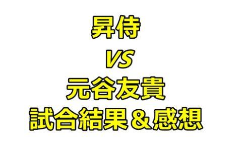 昇侍VS元谷友貴の感想!昇侍選手は衰えた?引退が近い?
